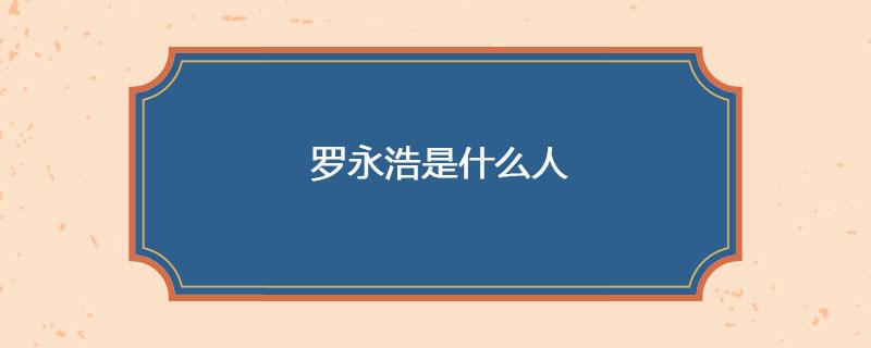罗永浩是什么人