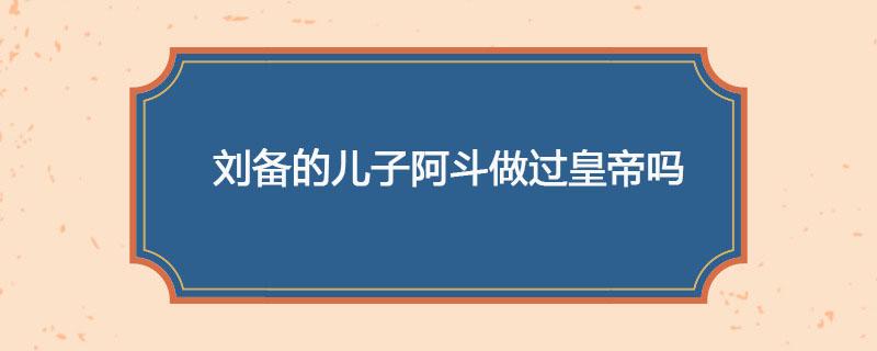 刘备的儿子阿斗做过皇帝吗