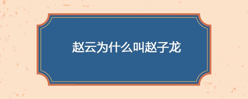 赵云为什么叫赵子龙