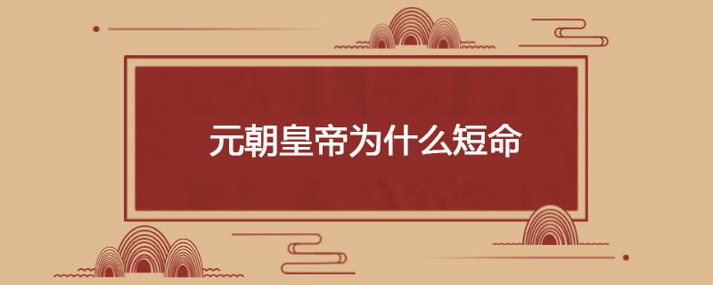 元朝皇帝为什么短命