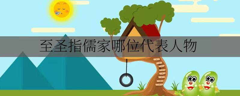 至圣指儒家哪位代表人物