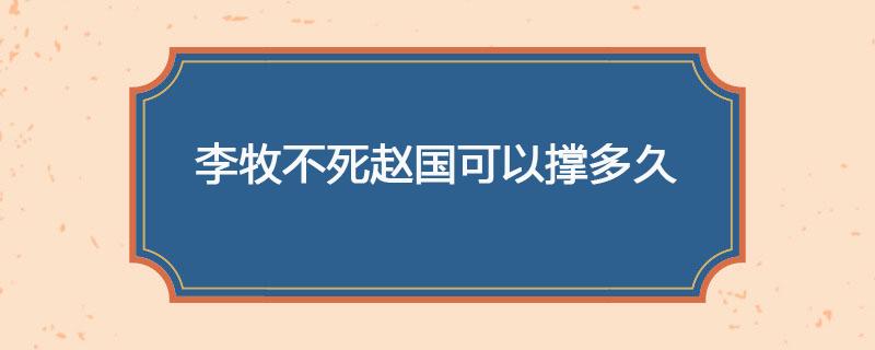 李牧不死赵国可以撑多久