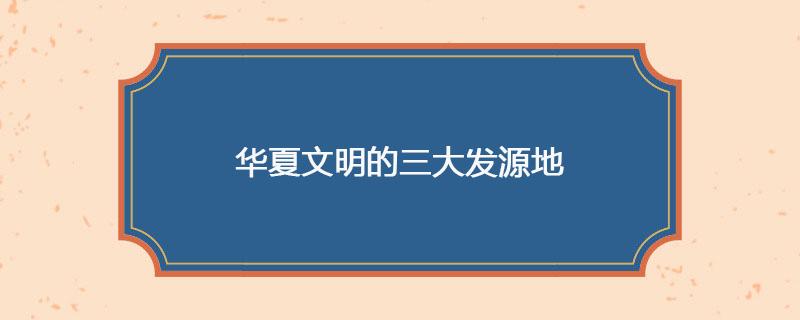 华夏文明的三大发源地